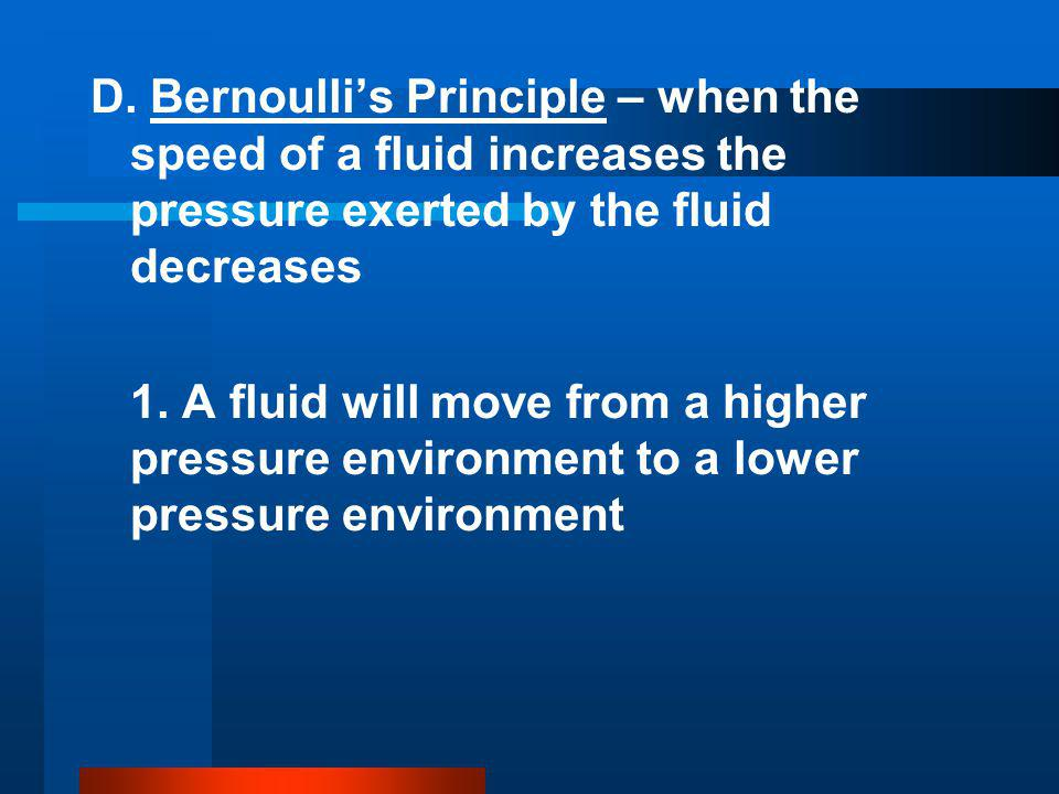 D. Bernoulli's Principle – when the speed of a fluid increases the pressure exerted by the fluid decreases 1. A fluid will move from a higher pressure