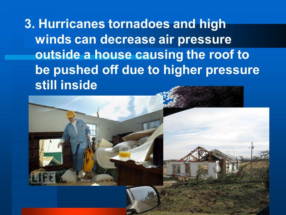 3. Hurricanes tornadoes and high winds can decrease air pressure outside a house causing the roof to be pushed off due to higher pressure still inside