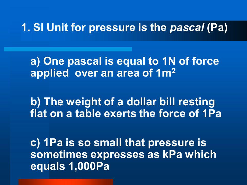 1. SI Unit for pressure is the pascal (Pa) a) One pascal is equal to 1N of force applied over an area of 1m 2 b) The weight of a dollar bill resting f