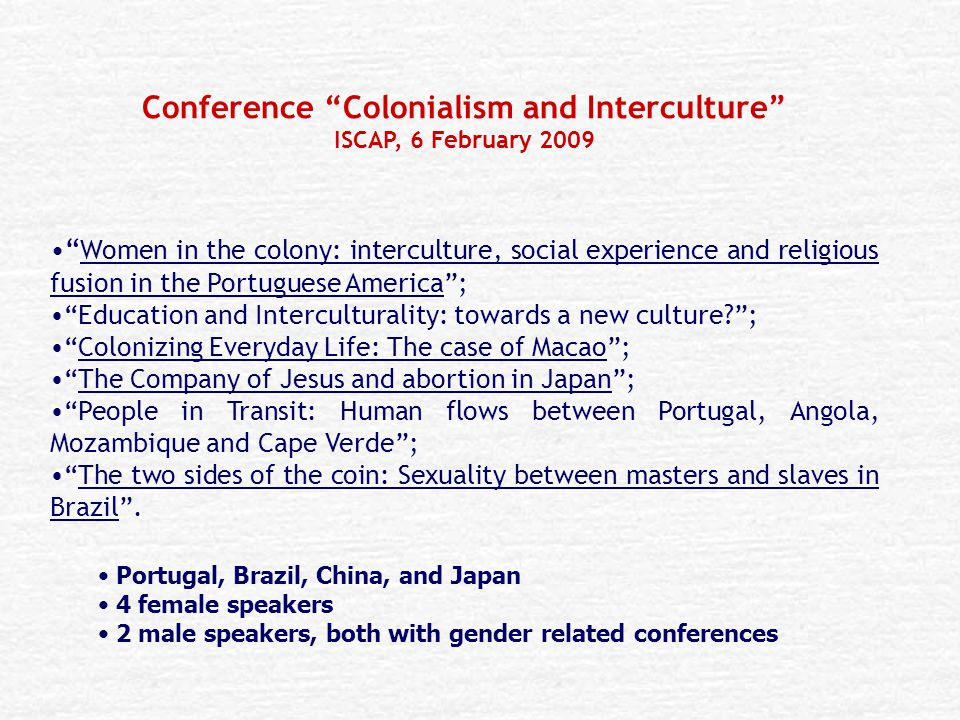 Conference Colonialism and Interculture ISCAP, 6 February 2009 Women in the colony: interculture, social experience and religious fusion in the Portuguese America ; Education and Interculturality: towards a new culture ; Colonizing Everyday Life: The case of Macao ; The Company of Jesus and abortion in Japan ; People in Transit: Human flows between Portugal, Angola, Mozambique and Cape Verde ; The two sides of the coin: Sexuality between masters and slaves in Brazil .