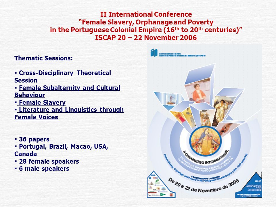 II International Conference Female Slavery, Orphanage and Poverty in the Portuguese Colonial Empire (16 th to 20 th centuries) ISCAP 20 – 22 November 2006 Thematic Sessions:  Cross-Disciplinary Theoretical Session  Female Subalternity and Cultural Behaviour  Female Slavery  Literature and Linguistics through Female Voices  36 papers  Portugal, Brazil, Macao, USA, Canada  28 female speakers  6 male speakers