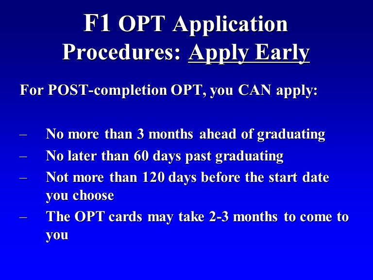 F1 OPT Application Procedures: Apply Early For POST-completion OPT, you CAN apply: –No more than 3 months ahead of graduating –No later than 60 days past graduating –Not more than 120 days before the start date you choose –The OPT cards may take 2-3 months to come to you