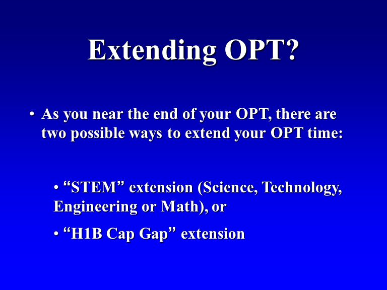 As you near the end of your OPT, there are two possible ways to extend your OPT time:As you near the end of your OPT, there are two possible ways to extend your OPT time: STEM extension (Science, Technology, Engineering or Math), or STEM extension (Science, Technology, Engineering or Math), or H1B Cap Gap extension H1B Cap Gap extension Extending OPT