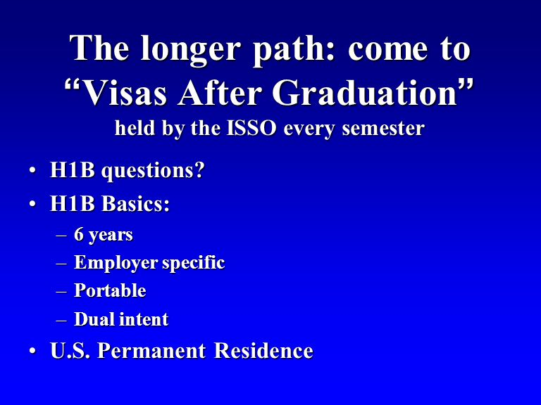 The longer path: come to Visas After Graduation held by the ISSO every semester H1B questions H1B questions.