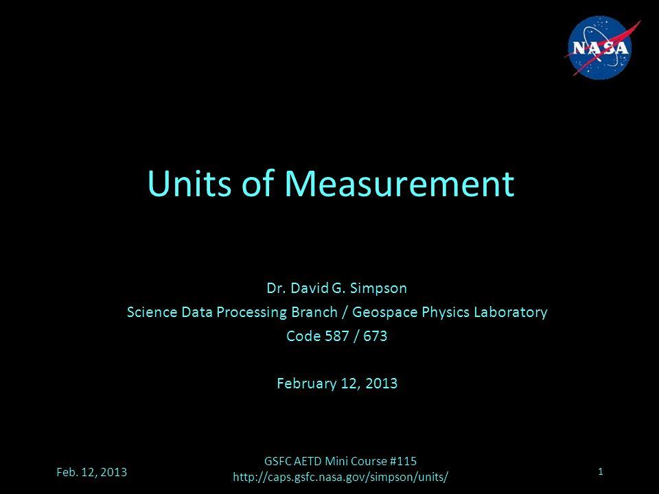 Feb. 12, 2013 GSFC AETD Mini Course #115 http://caps.gsfc.nasa.gov/simpson/units/ 1 Units of Measurement Dr. David G. Simpson Science Data Processing