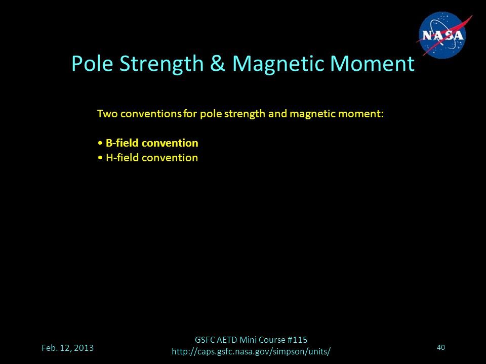 Pole Strength & Magnetic Moment Feb. 12, 2013 GSFC AETD Mini Course #115 http://caps.gsfc.nasa.gov/simpson/units/ 40 Two conventions for pole strength