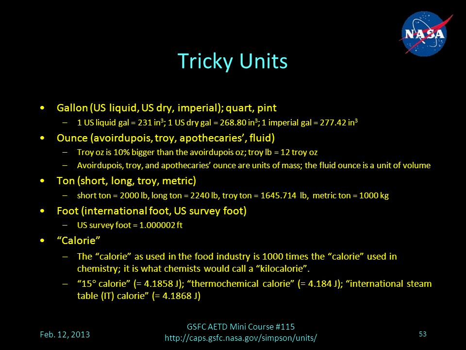 Tricky Units Gallon (US liquid, US dry, imperial); quart, pint –1 US liquid gal = 231 in 3 ; 1 US dry gal = 268.80 in 3 ; 1 imperial gal = 277.42 in 3 Ounce (avoirdupois, troy, apothecaries', fluid) –Troy oz is 10% bigger than the avoirdupois oz; troy lb = 12 troy oz –Avoirdupois, troy, and apothecaries' ounce are units of mass; the fluid ounce is a unit of volume Ton (short, long, troy, metric) –short ton = 2000 lb, long ton = 2240 lb, troy ton = 1645.714 lb, metric ton = 1000 kg Foot (international foot, US survey foot) –US survey foot = 1.000002 ft Calorie –The calorie as used in the food industry is 1000 times the calorie used in chemistry; it is what chemists would call a kilocalorie .