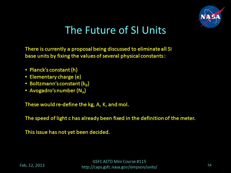 The Future of SI Units There is currently a proposal being discussed to eliminate all SI base units by fixing the values of several physical constants : Planck's constant (h) Elementary charge (e) Boltzmann's constant (k B ) Avogadro's number (N A ) These would re-define the kg, A, K, and mol.