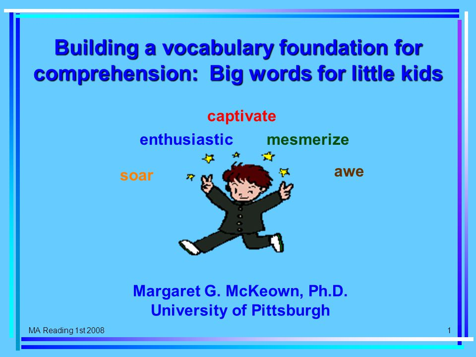 MA Reading 1st 2008 1 Building a vocabulary foundation for comprehension: Big words for little kids soar enthusiastic captivate mesmerize awe Margaret G.