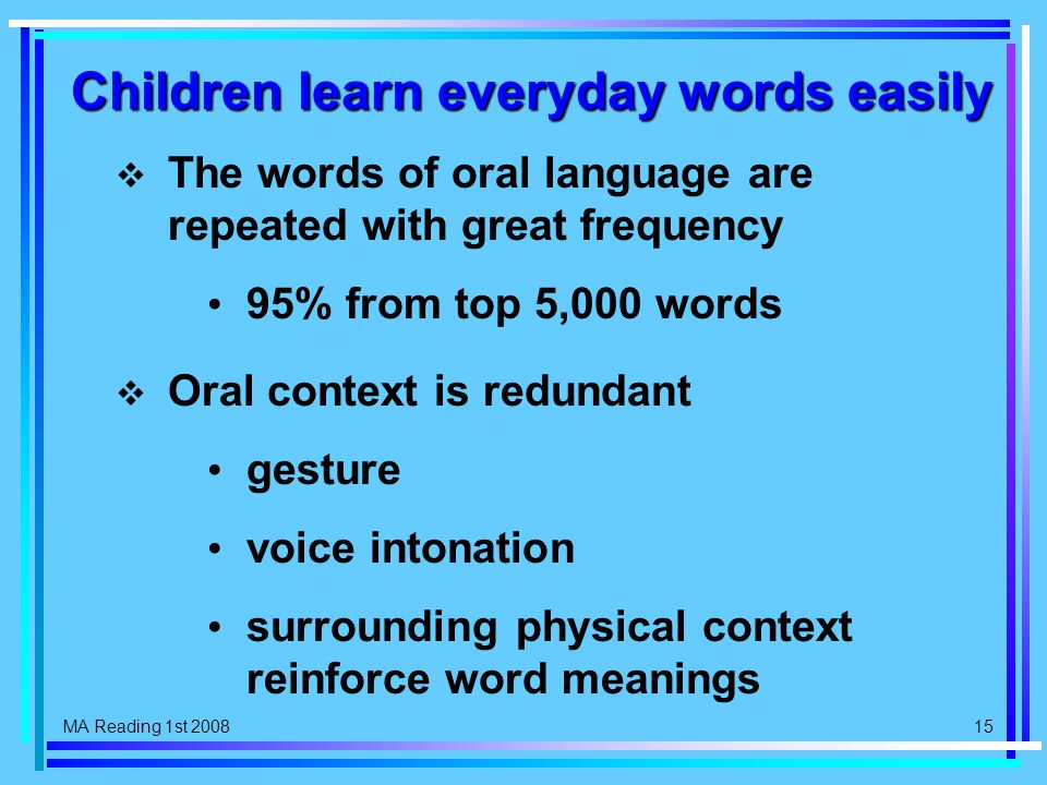 MA Reading 1st 2008 15 Children learn everyday words easily  The words of oral language are repeated with great frequency 95% from top 5,000 words  Oral context is redundant gesture voice intonation surrounding physical context reinforce word meanings