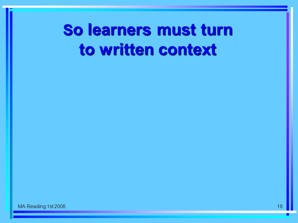 MA Reading 1st 2008 18 S o learners must turn to written context