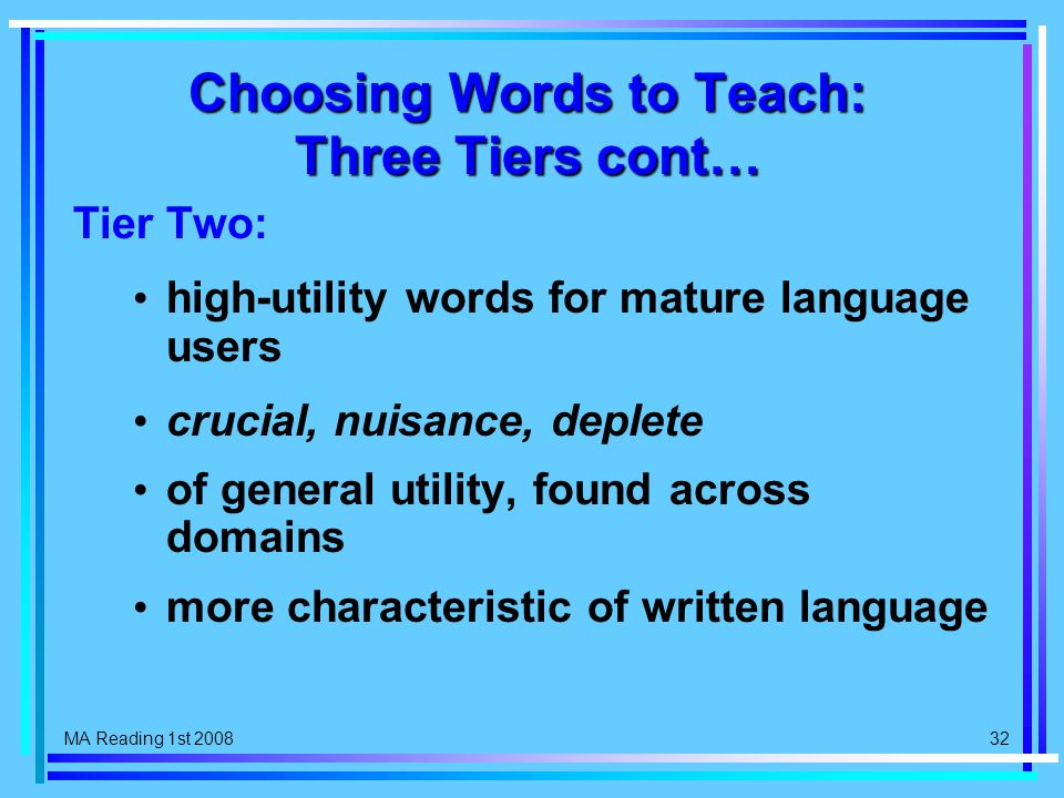 MA Reading 1st 2008 32 Choosing Words to Teach: Three Tiers cont… Tier Two: high-utility words for mature language users crucial, nuisance, deplete of general utility, found across domains more characteristic of written language