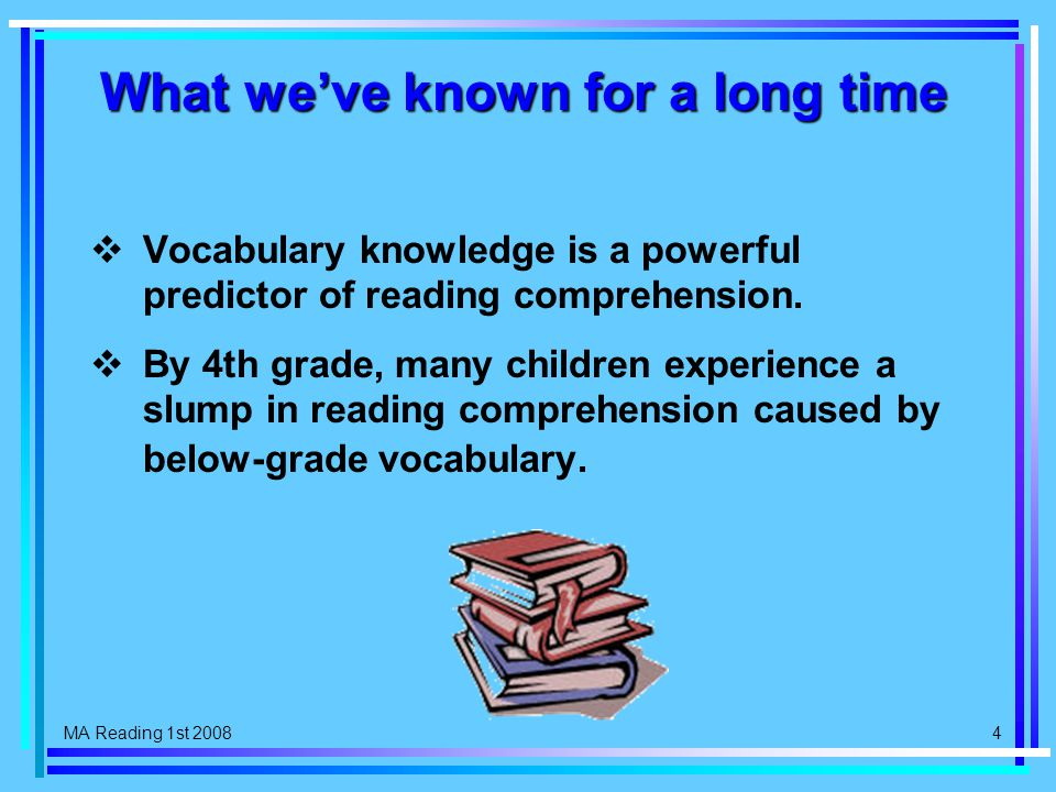 MA Reading 1st 2008 4 What we've known for a long time  Vocabulary knowledge is a powerful predictor of reading comprehension.