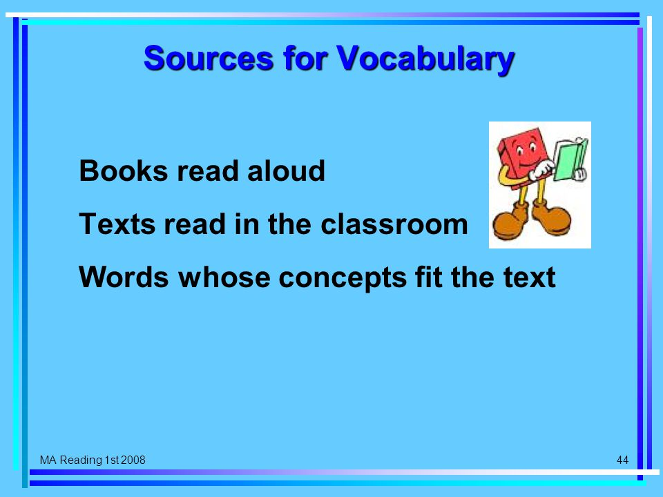 MA Reading 1st 2008 44 Sources for Vocabulary Books read aloud Texts read in the classroom Words whose concepts fit the text