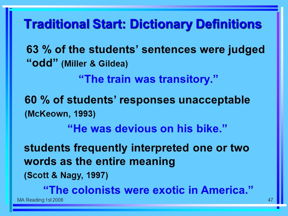 MA Reading 1st 2008 47 Traditional Start: Dictionary Definitions 63 % of the students' sentences were judged odd (Miller & Gildea) The train was transitory. 60 % of students' responses unacceptable (McKeown, 1993) He was devious on his bike. students frequently interpreted one or two words as the entire meaning (Scott & Nagy, 1997) The colonists were exotic in America.