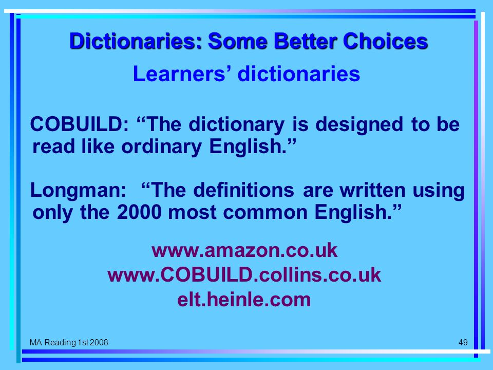 MA Reading 1st 2008 49 Dictionaries: Some Better Choices Learners' dictionaries COBUILD: The dictionary is designed to be read like ordinary English. Longman: The definitions are written using only the 2000 most common English. www.amazon.co.uk www.COBUILD.collins.co.uk elt.heinle.com