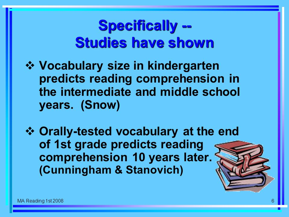 MA Reading 1st 2008 6 Specifically -- Studies have shown  Vocabulary size in kindergarten predicts reading comprehension in the intermediate and middle school years.