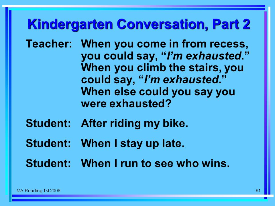 MA Reading 1st 2008 61 Kindergarten Conversation, Part 2 Teacher:When you come in from recess, you could say, I'm exhausted. When you climb the stairs, you could say, I'm exhausted. When else could you say you were exhausted.