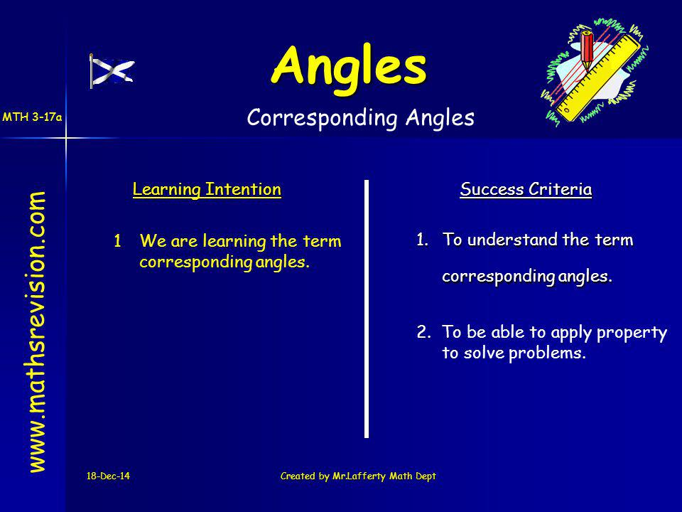 18-Dec-14Created by Mr.Lafferty Math Dept www.mathsrevision.com Learning Intention Success Criteria 1.To understand the term corresponding angles.