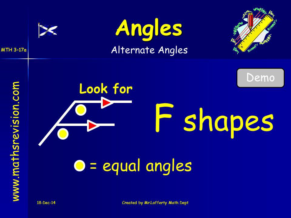 18-Dec-14Created by Mr.Lafferty Math Dept Look for F shapes www.mathsrevision.com Angles Alternate Angles = equal angles MTH 3-17a Demo