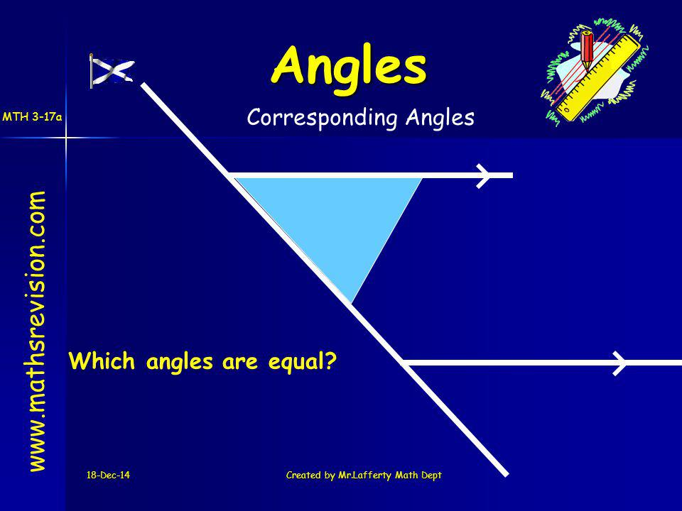 18-Dec-14Created by Mr.Lafferty Math Dept www.mathsrevision.com Angles Corresponding Angles Which angles are equal.