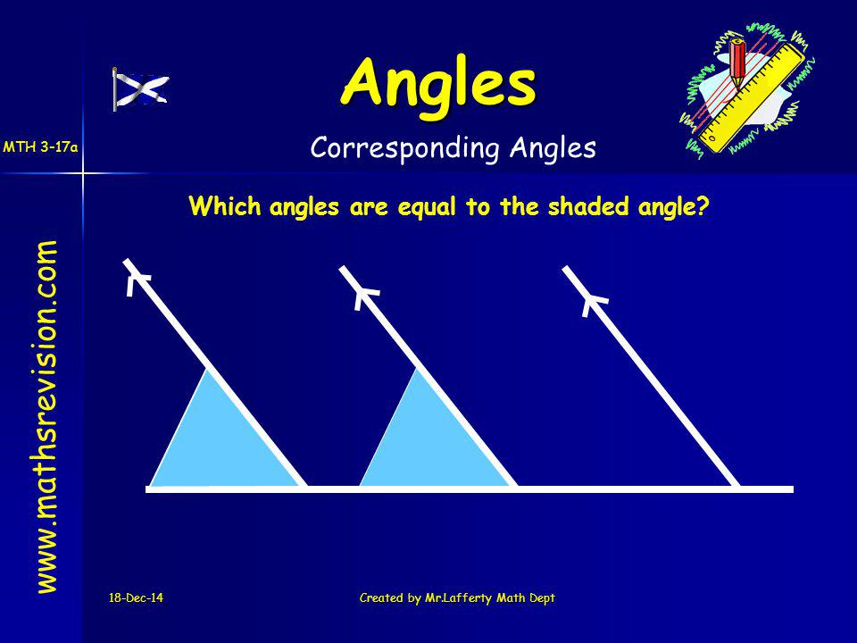 18-Dec-14Created by Mr.Lafferty Math Dept www.mathsrevision.com Angles Corresponding Angles Which angles are equal to the shaded angle? MTH 3-17a