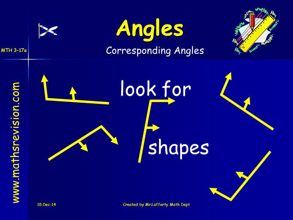 18-Dec-14Created by Mr.Lafferty Math Dept look for shapes www.mathsrevision.com Angles Corresponding Angles MTH 3-17a