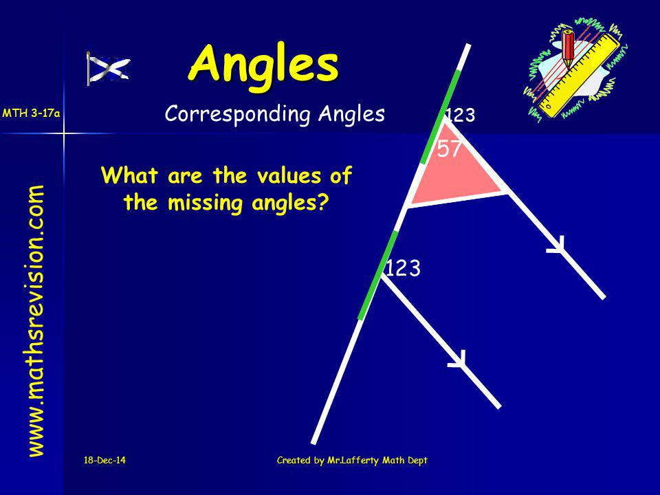 18-Dec-14Created by Mr.Lafferty Math Dept 57 123 57 123 What are the values of the missing angles.