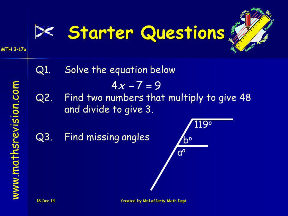18-Dec-14Created by Mr.Lafferty Math Dept Starter Questions Q1.Solve the equation below Q2.Find two numbers that multiply to give 48 and divide to give 3.