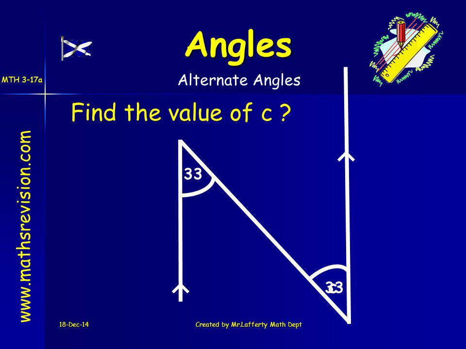 18-Dec-14Created by Mr.Lafferty Math Dept 33 c www.mathsrevision.com Angles Alternate Angles Find the value of c .