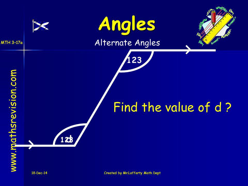 18-Dec-14Created by Mr.Lafferty Math Dept 123 d www.mathsrevision.com Angles Alternate Angles Find the value of d ? MTH 3-17a