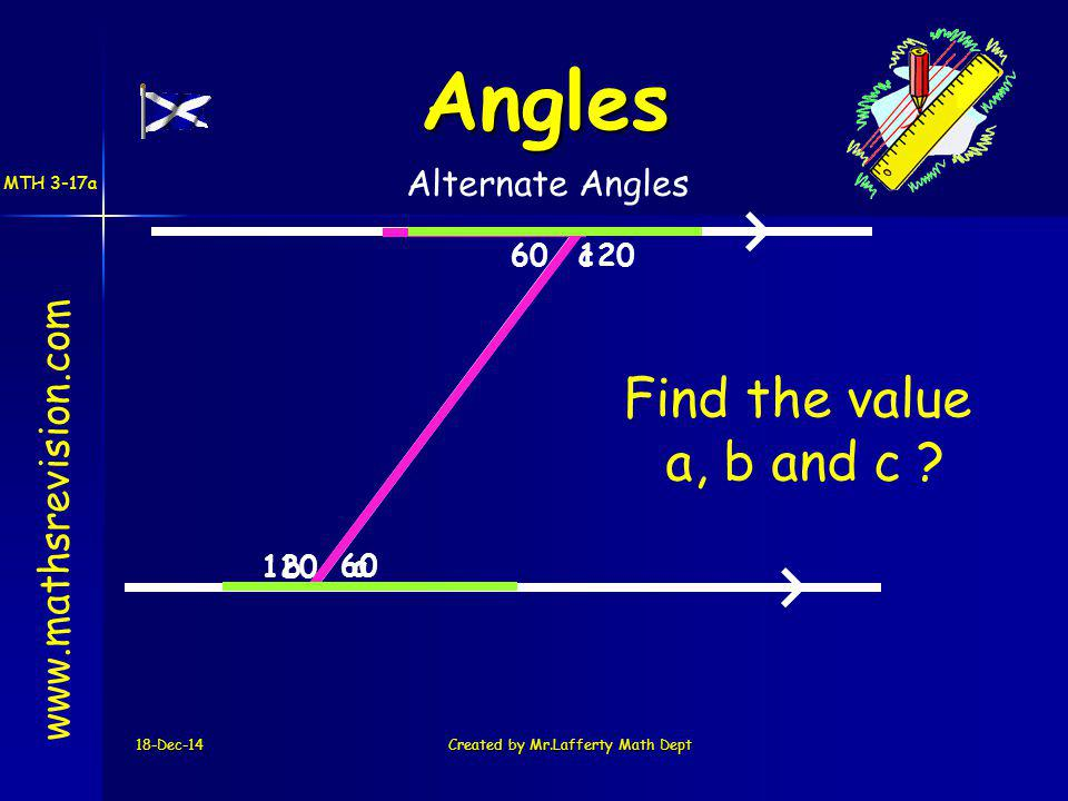 120 18-Dec-14Created by Mr.Lafferty Math Dept 60 a b c120 60 www.mathsrevision.com Angles Alternate Angles Find the value a, b and c .