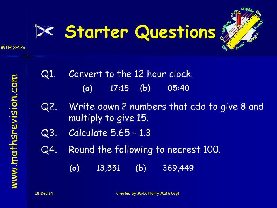 18-Dec-14Created by Mr.Lafferty Math Dept Starter Questions www.mathsrevision.com Q3.Calculate 5.65 – 1.3 Q1.Convert to the 12 hour clock.
