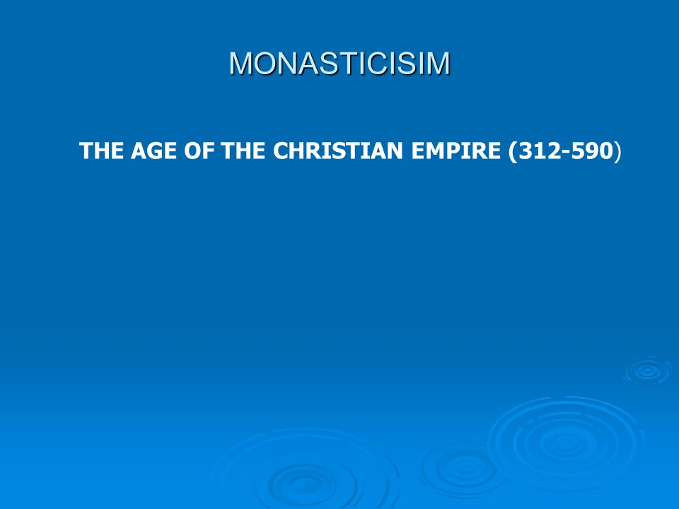 MONASTICISIM THE AGE OF THE CHRISTIAN EMPIRE (312-590)