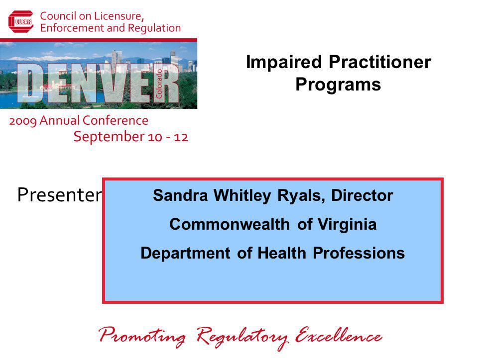 Presenters: Promoting Regulatory Excellence Sandra Whitley Ryals, Director Commonwealth of Virginia Department of Health Professions Impaired Practitioner Programs