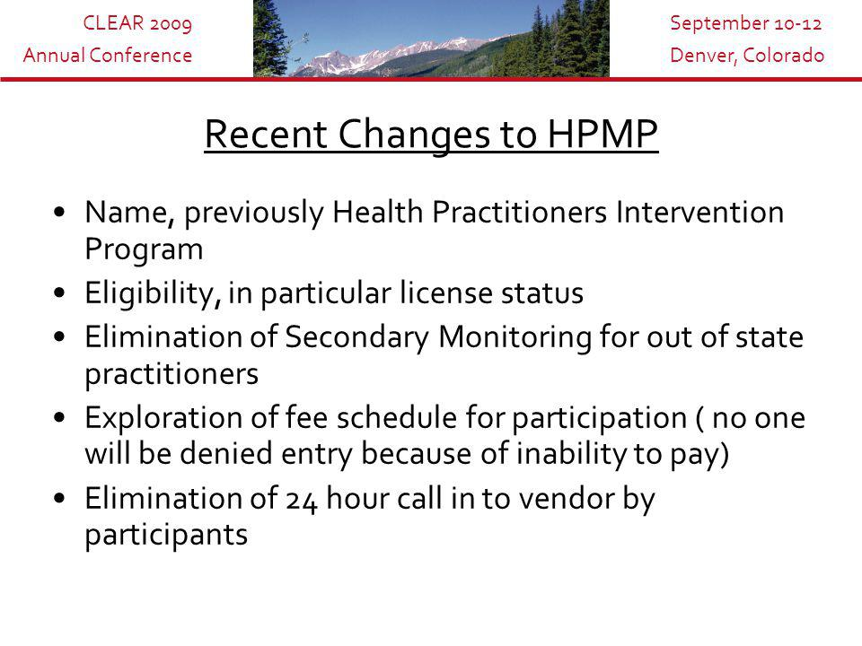 CLEAR 2009 Annual Conference September 10-12 Denver, Colorado Recent Changes to HPMP Name, previously Health Practitioners Intervention Program Eligibility, in particular license status Elimination of Secondary Monitoring for out of state practitioners Exploration of fee schedule for participation ( no one will be denied entry because of inability to pay) Elimination of 24 hour call in to vendor by participants