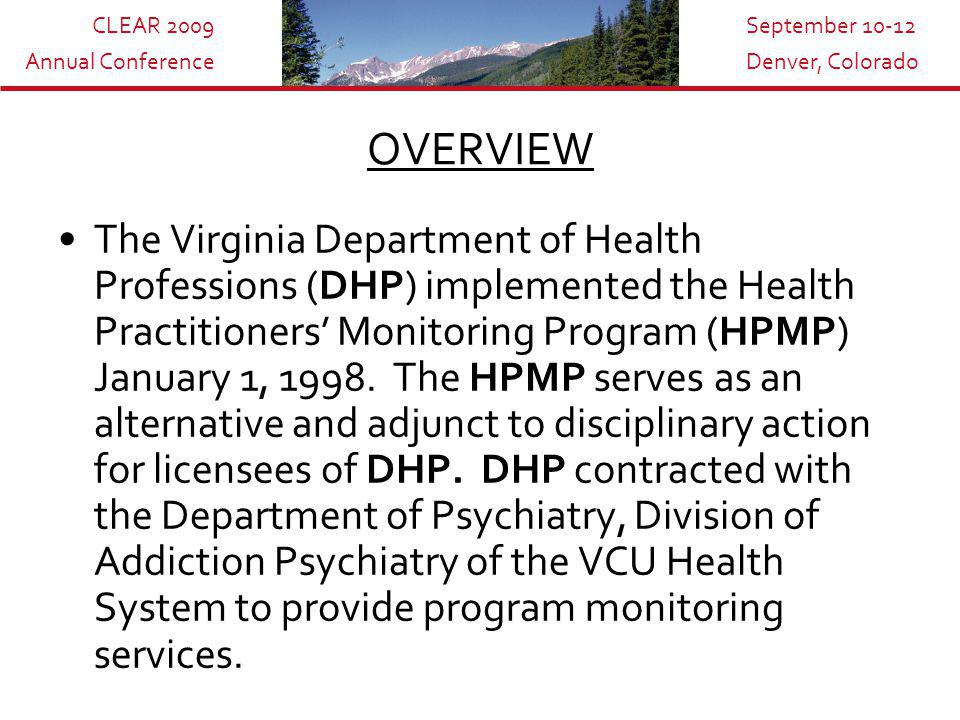 CLEAR 2009 Annual Conference September 10-12 Denver, Colorado OVERVIEW The Virginia Department of Health Professions (DHP) implemented the Health Practitioners' Monitoring Program (HPMP) January 1, 1998.