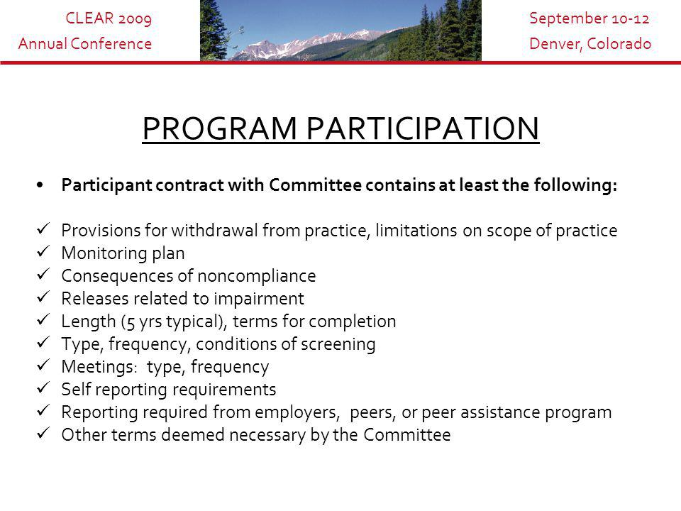 CLEAR 2009 Annual Conference September 10-12 Denver, Colorado PROGRAM PARTICIPATION Participant contract with Committee contains at least the following: Provisions for withdrawal from practice, limitations on scope of practice Monitoring plan Consequences of noncompliance Releases related to impairment Length (5 yrs typical), terms for completion Type, frequency, conditions of screening Meetings: type, frequency Self reporting requirements Reporting required from employers, peers, or peer assistance program Other terms deemed necessary by the Committee