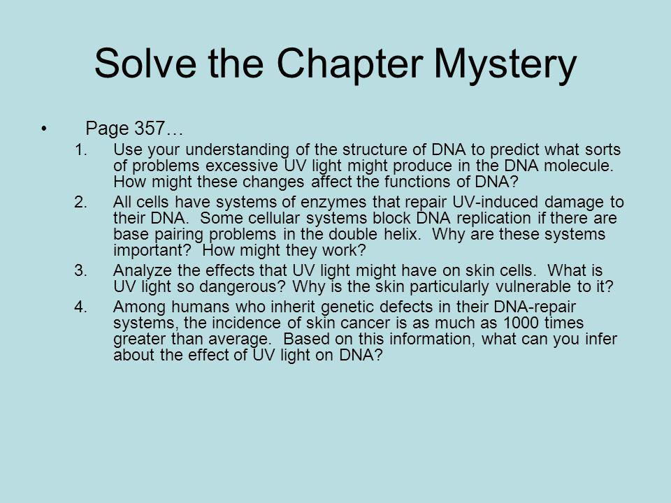 Solve the Chapter Mystery Page 357… 1.Use your understanding of the structure of DNA to predict what sorts of problems excessive UV light might produc