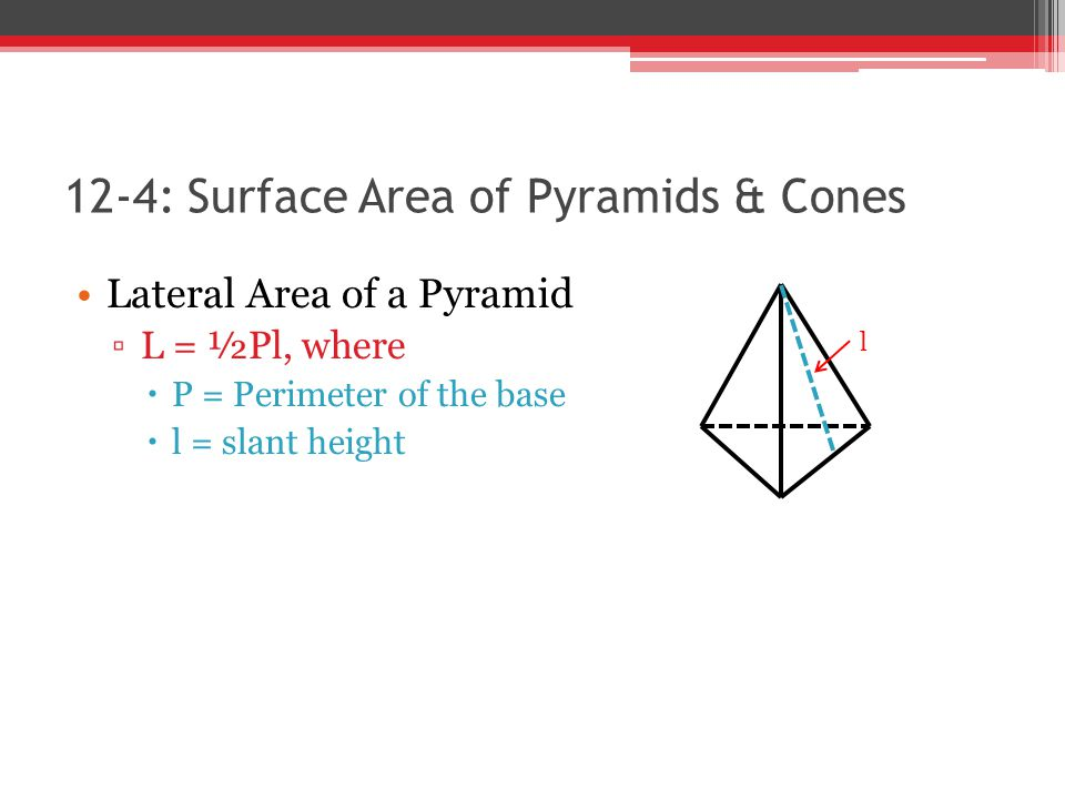 12-4: Surface Area of Pyramids & Cones Lateral Area of a Pyramid ▫L = ½Pl, where  P = Perimeter of the base  l = slant height l
