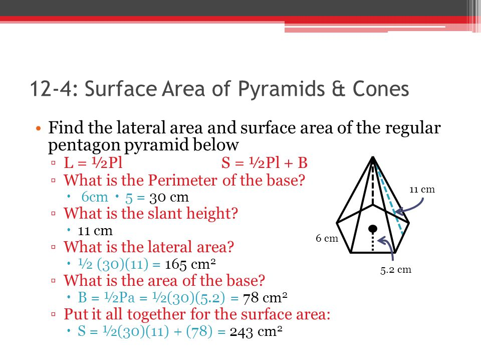 12-4: Surface Area of Pyramids & Cones Find the lateral area and surface area of the regular pentagon pyramid below ▫L▫L = ½PlS = ½Pl + B ▫W▫What is t