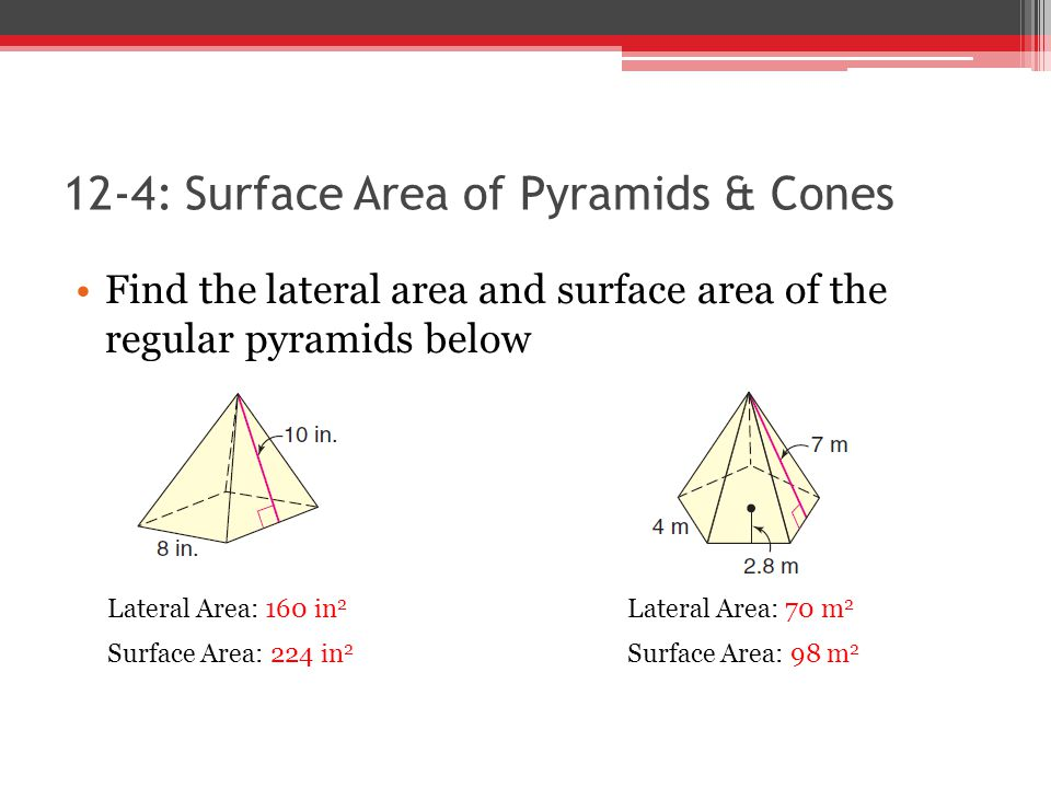 12-4: Surface Area of Pyramids & Cones Find the lateral area and surface area of the regular pyramids below Lateral Area: 160 in 2 Surface Area: 224 in 2 Lateral Area: 70 m 2 Surface Area: 98 m 2