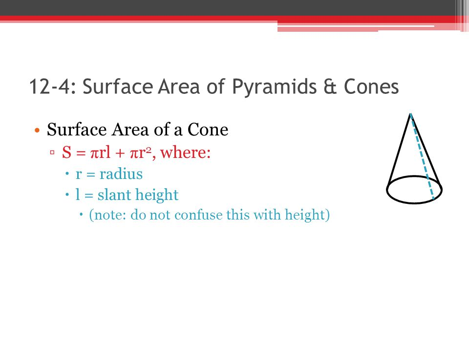 12-4: Surface Area of Pyramids & Cones Surface Area of a Cone ▫S = π rl + π r 2, where:  r = radius  l = slant height  (note: do not confuse this with height)