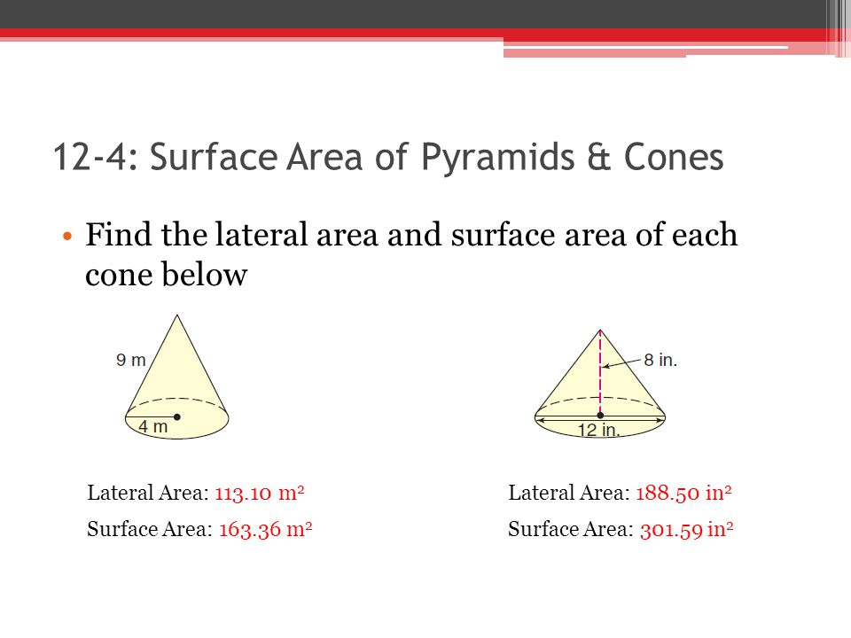 12-4: Surface Area of Pyramids & Cones Find the lateral area and surface area of each cone below Lateral Area: 113.10 m 2 Surface Area: 163.36 m 2 Lat