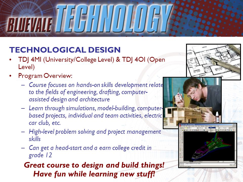 TECHNOLOGICAL DESIGN TDJ 4MI (University/College Level) & TDJ 4OI (Open Level) Program Overview: –Course focuses on hands-on skills development relate