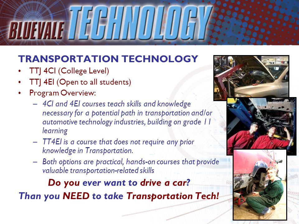 TRANSPORTATION TECHNOLOGY TTJ 4CI (College Level) TTJ 4EI (Open to all students) Program Overview: –4CI and 4EI courses teach skills and knowledge nec