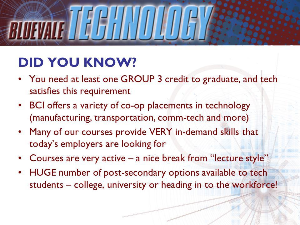 DID YOU KNOW? You need at least one GROUP 3 credit to graduate, and tech satisfies this requirement BCI offers a variety of co-op placements in techno