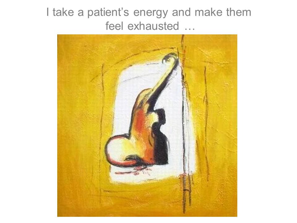 I take a patient's energy and make them feel exhausted …