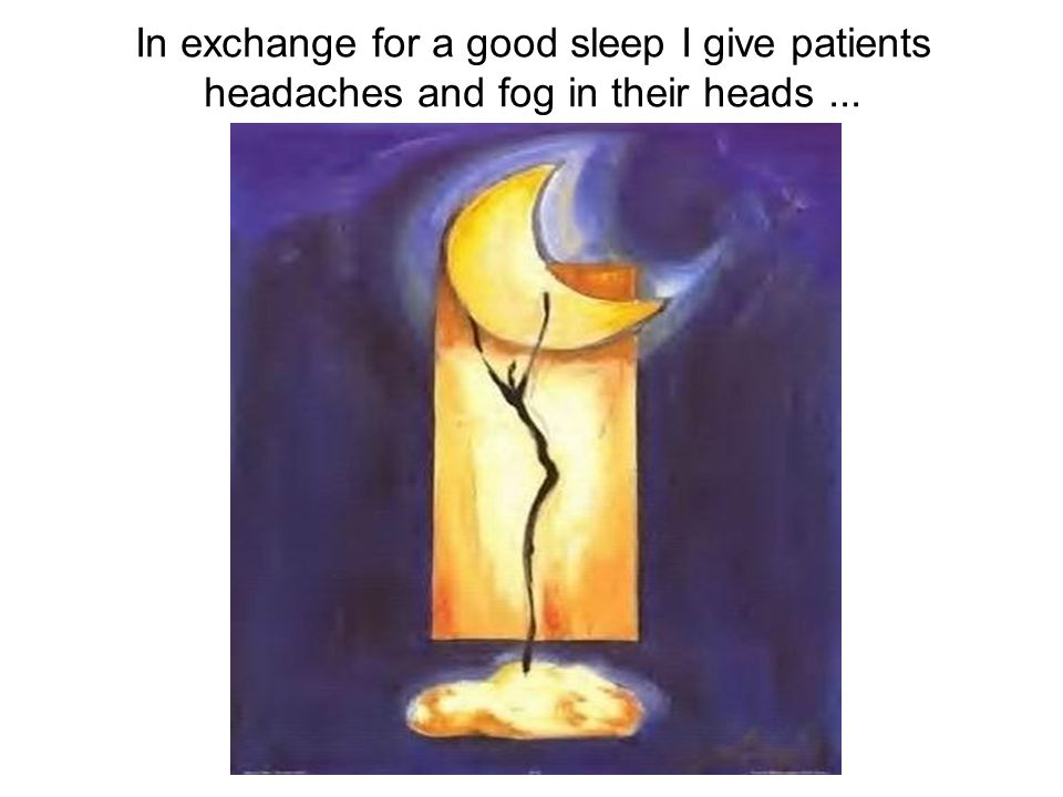 In exchange for a good sleep I give patients headaches and fog in their heads...