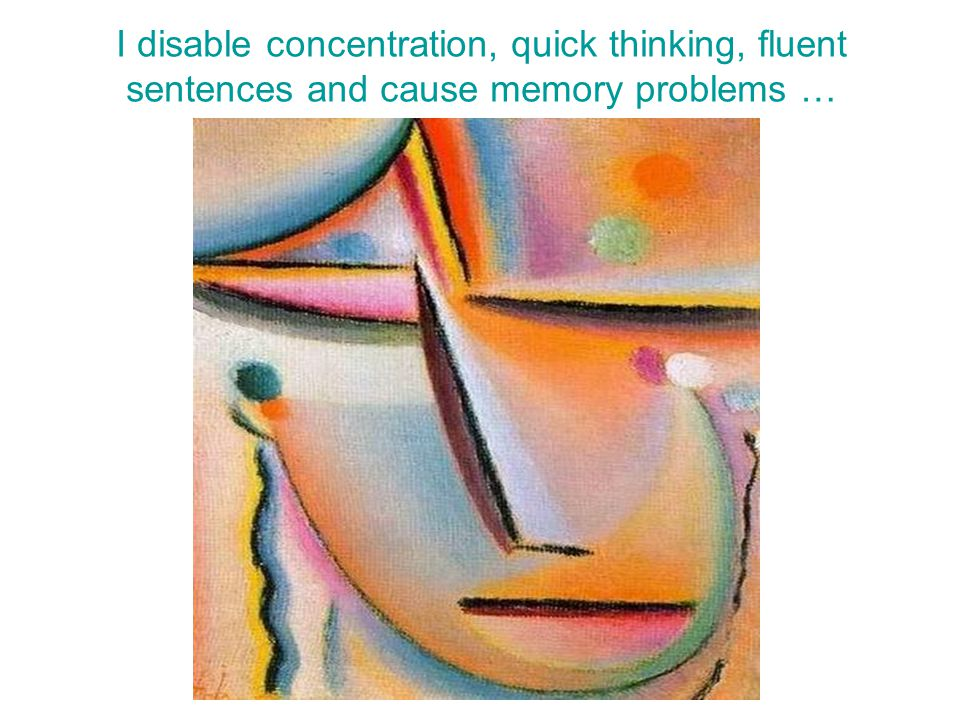 I disable concentration, quick thinking, fluent sentences and cause memory problems …